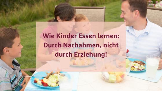 Wie Kinder Essen lernen: Durch Nachahmen, nicht durch Erziehung!
